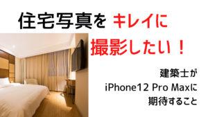 iPhone12 Pro Maxで住宅写真をキレイに撮影したい!